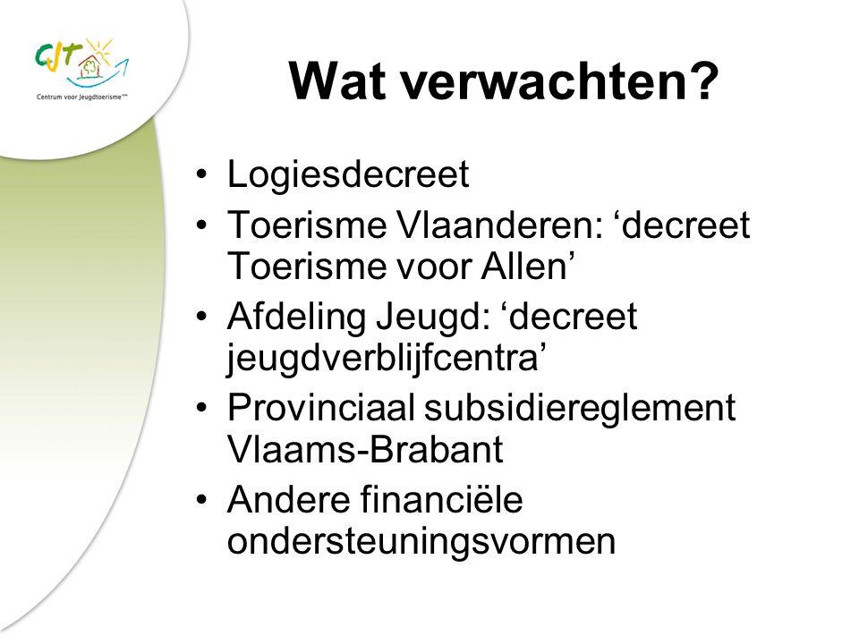Wat verwachten? Logiesdecreet Toerisme Vlaanderen: 'decreet Toerisme voor Allen' Afdeling Jeugd: 'decreet jeugdverblijfcentra' Provinciaal subsidiereg