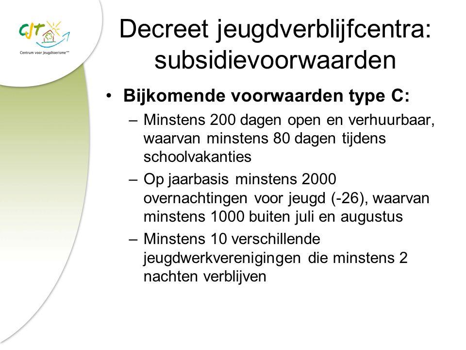 Decreet jeugdverblijfcentra: subsidievoorwaarden Bijkomende voorwaarden type C: –Minstens 200 dagen open en verhuurbaar, waarvan minstens 80 dagen tij