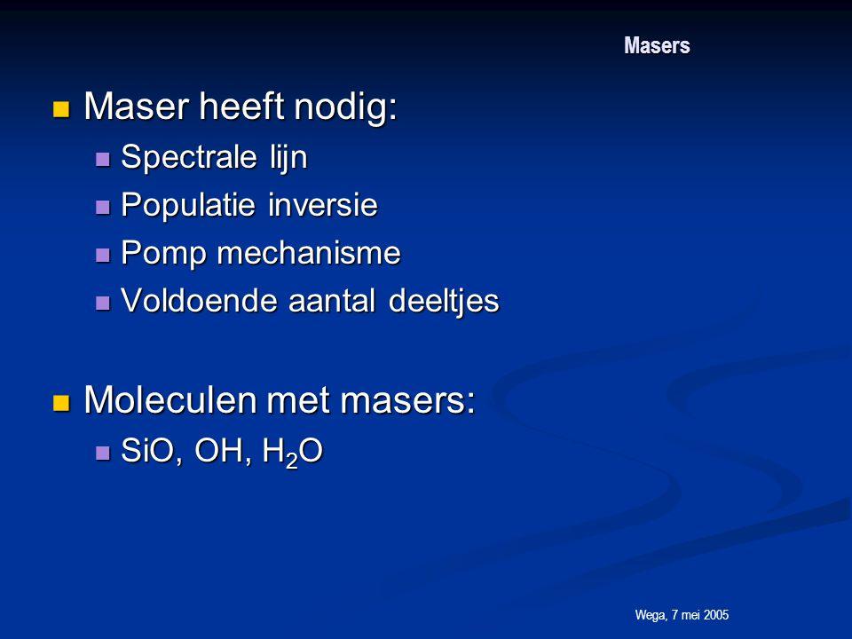 Wega, 7 mei 2005 Masers Maser heeft nodig: Maser heeft nodig: Spectrale lijn Spectrale lijn Populatie inversie Populatie inversie Pomp mechanisme Pomp mechanisme Voldoende aantal deeltjes Voldoende aantal deeltjes Moleculen met masers: Moleculen met masers: SiO, OH, H 2 O SiO, OH, H 2 O