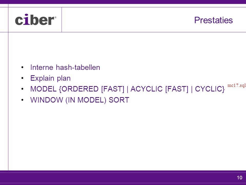 10 Prestaties Interne hash-tabellen Explain plan MODEL {ORDERED [FAST] | ACYCLIC [FAST] | CYCLIC} WINDOW (IN MODEL) SORT mc17.sql