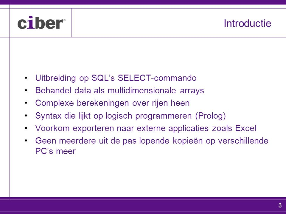 3 Introductie Uitbreiding op SQL's SELECT-commando Behandel data als multidimensionale arrays Complexe berekeningen over rijen heen Syntax die lijkt op logisch programmeren (Prolog) Voorkom exporteren naar externe applicaties zoals Excel Geen meerdere uit de pas lopende kopieën op verschillende PC's meer