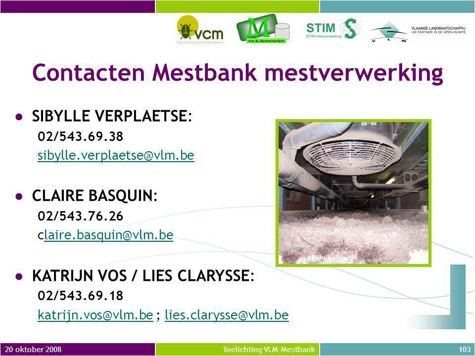 20 oktober 2008103Toelichting VLM-Mestbank Contacten Mestbank mestverwerking ●SIBYLLE VERPLAETSE: 02/543.69.38 sibylle.verplaetse@vlm.be ●CLAIRE BASQUIN: 02/543.76.26 claire.basquin@vlm.belaire.basquin@vlm.be ●KATRIJN VOS / LIES CLARYSSE: 02/543.69.18 katrijn.vos@vlm.bekatrijn.vos@vlm.be ; lies.clarysse@vlm.belies.clarysse@vlm.be