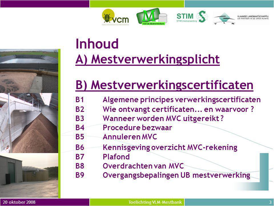 20 oktober 20083Toelichting VLM-Mestbank Inhoud A) Mestverwerkingsplicht B) Mestverwerkingscertificaten B1Algemene principes verwerkingscertificaten B2Wie ontvangt certificaten...
