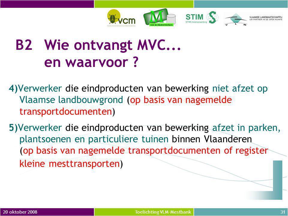 20 oktober 200831Toelichting VLM-Mestbank 4)Verwerker die eindproducten van bewerking niet afzet op Vlaamse landbouwgrond (op basis van nagemelde transportdocumenten) 5)Verwerker die eindproducten van bewerking afzet in parken, plantsoenen en particuliere tuinen binnen Vlaanderen (op basis van nagemelde transportdocumenten of register kleine mesttransporten) B2Wie ontvangt MVC...