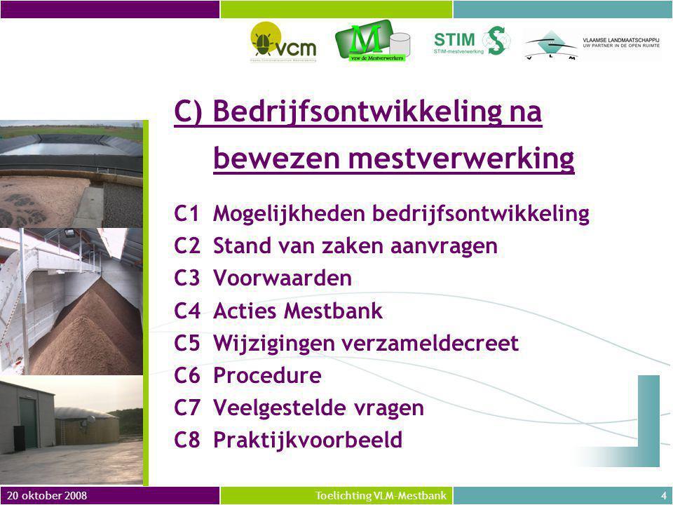 20 oktober 20084Toelichting VLM-Mestbank C) Bedrijfsontwikkeling na bewezen mestverwerking C1Mogelijkheden bedrijfsontwikkeling C2Stand van zaken aanvragen C3Voorwaarden C4Acties Mestbank C5Wijzigingen verzameldecreet C6Procedure C7Veelgestelde vragen C8Praktijkvoorbeeld