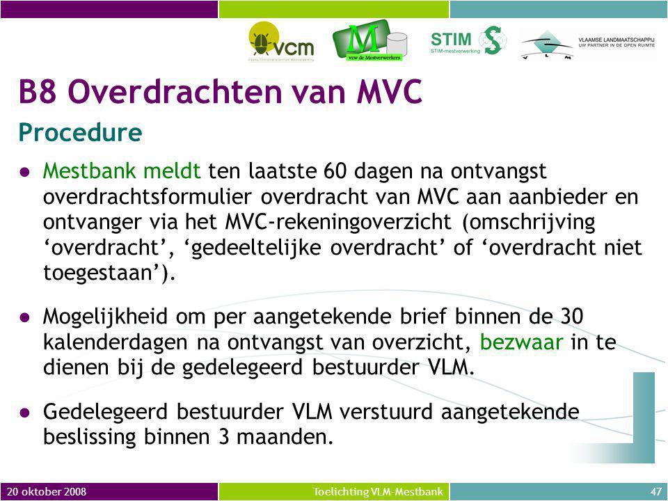 20 oktober 200847Toelichting VLM-Mestbank ●Mestbank meldt ten laatste 60 dagen na ontvangst overdrachtsformulier overdracht van MVC aan aanbieder en ontvanger via het MVC-rekeningoverzicht (omschrijving 'overdracht', 'gedeeltelijke overdracht' of 'overdracht niet toegestaan').