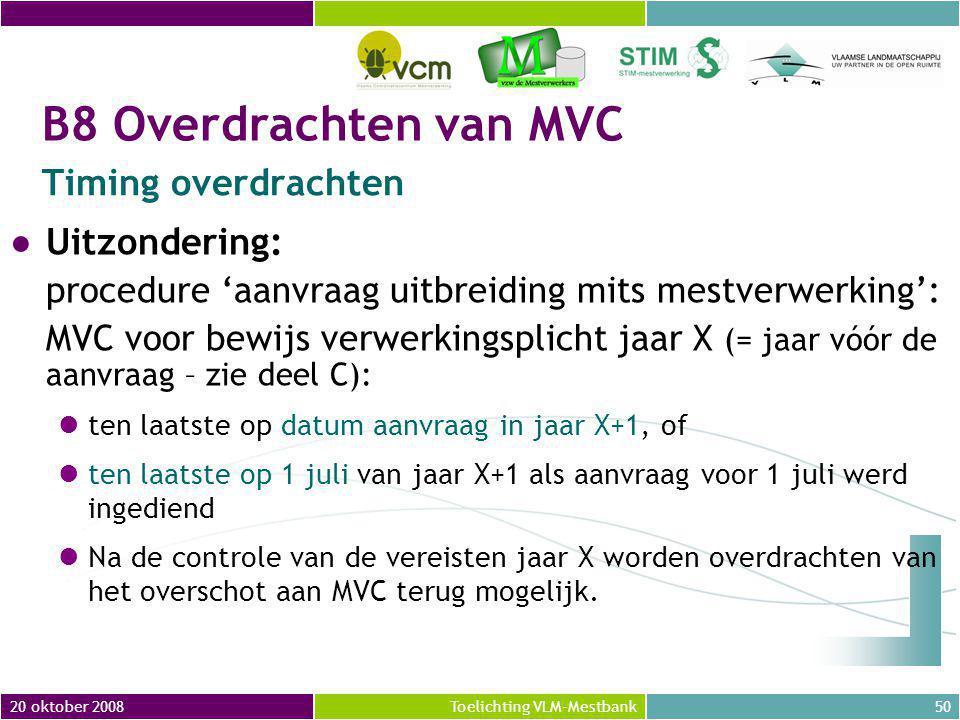 20 oktober 200850Toelichting VLM-Mestbank ●Uitzondering: procedure 'aanvraag uitbreiding mits mestverwerking': MVC voor bewijs verwerkingsplicht jaar X (= jaar vóór de aanvraag – zie deel C): ten laatste op datum aanvraag in jaar X+1, of ten laatste op 1 juli van jaar X+1 als aanvraag voor 1 juli werd ingediend Na de controle van de vereisten jaar X worden overdrachten van het overschot aan MVC terug mogelijk.