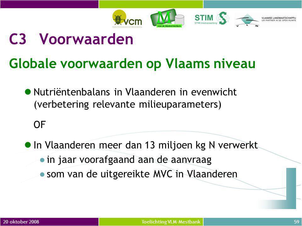 20 oktober 200859Toelichting VLM-Mestbank C3Voorwaarden Globale voorwaarden op Vlaams niveau Nutriëntenbalans in Vlaanderen in evenwicht (verbetering relevante milieuparameters) OF In Vlaanderen meer dan 13 miljoen kg N verwerkt ●in jaar voorafgaand aan de aanvraag ●som van de uitgereikte MVC in Vlaanderen