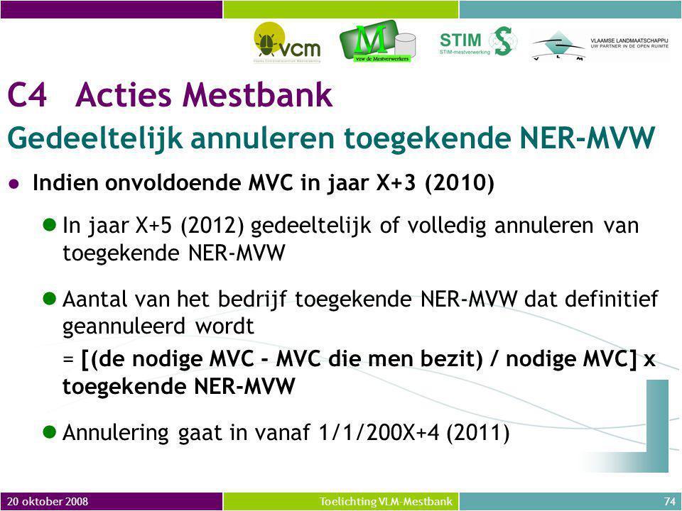 20 oktober 200874Toelichting VLM-Mestbank C4Acties Mestbank Gedeeltelijk annuleren toegekende NER-MVW ●Indien onvoldoende MVC in jaar X+3 (2010) In jaar X+5 (2012) gedeeltelijk of volledig annuleren van toegekende NER-MVW Aantal van het bedrijf toegekende NER-MVW dat definitief geannuleerd wordt = [(de nodige MVC - MVC die men bezit) / nodige MVC] x toegekende NER-MVW Annulering gaat in vanaf 1/1/200X+4 (2011)
