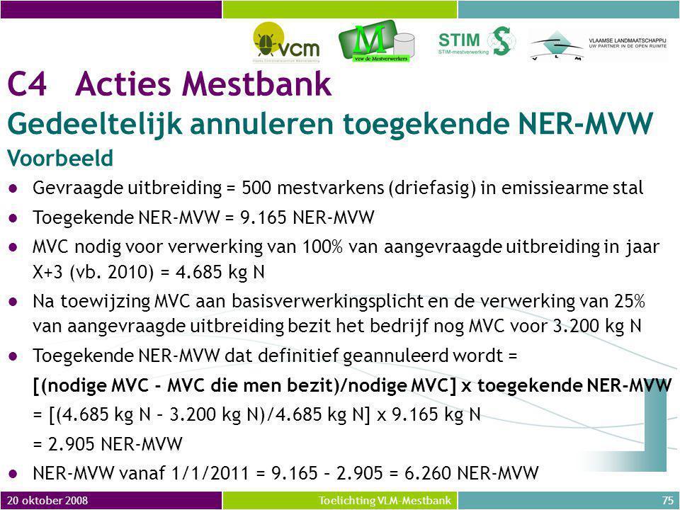 20 oktober 200875Toelichting VLM-Mestbank C4Acties Mestbank Gedeeltelijk annuleren toegekende NER-MVW Voorbeeld ●Gevraagde uitbreiding = 500 mestvarkens (driefasig) in emissiearme stal ●Toegekende NER-MVW = 9.165 NER-MVW ●MVC nodig voor verwerking van 100% van aangevraagde uitbreiding in jaar X+3 (vb.