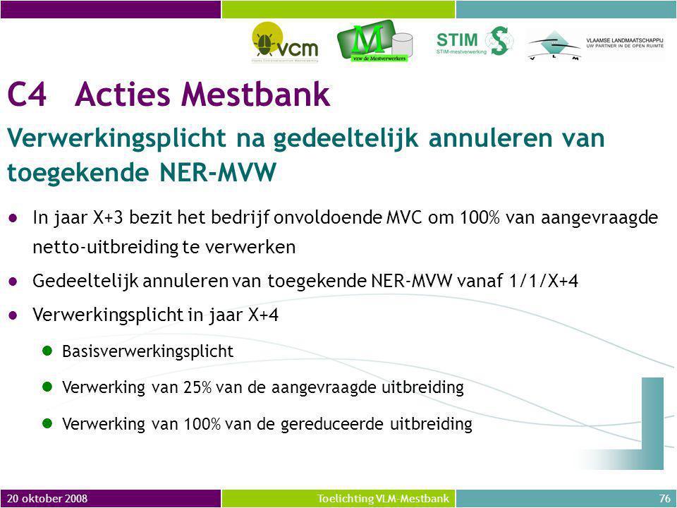 20 oktober 200876Toelichting VLM-Mestbank C4Acties Mestbank Verwerkingsplicht na gedeeltelijk annuleren van toegekende NER-MVW ●In jaar X+3 bezit het bedrijf onvoldoende MVC om 100% van aangevraagde netto-uitbreiding te verwerken ●Gedeeltelijk annuleren van toegekende NER-MVW vanaf 1/1/X+4 ●Verwerkingsplicht in jaar X+4 Basisverwerkingsplicht Verwerking van 25% van de aangevraagde uitbreiding Verwerking van 100% van de gereduceerde uitbreiding