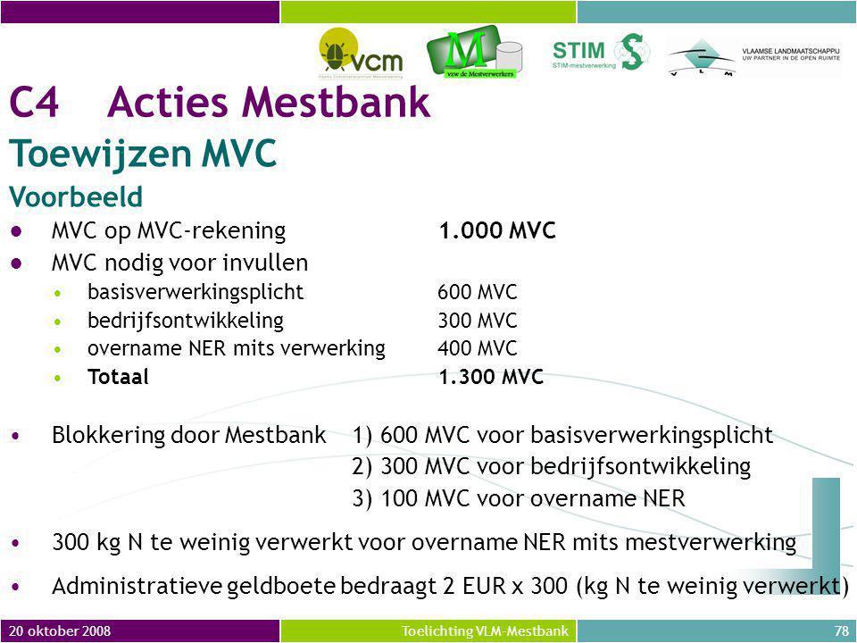 20 oktober 200878Toelichting VLM-Mestbank C4 Acties Mestbank Toewijzen MVC Voorbeeld ●MVC op MVC-rekening 1.000 MVC ●MVC nodig voor invullen basisverwerkingsplicht 600 MVC bedrijfsontwikkeling 300 MVC overname NER mits verwerking400 MVC Totaal1.300 MVC Blokkering door Mestbank 1) 600 MVC voor basisverwerkingsplicht 2) 300 MVC voor bedrijfsontwikkeling 3) 100 MVC voor overname NER 300 kg N te weinig verwerkt voor overname NER mits mestverwerking Administratieve geldboete bedraagt 2 EUR x 300 (kg N te weinig verwerkt)