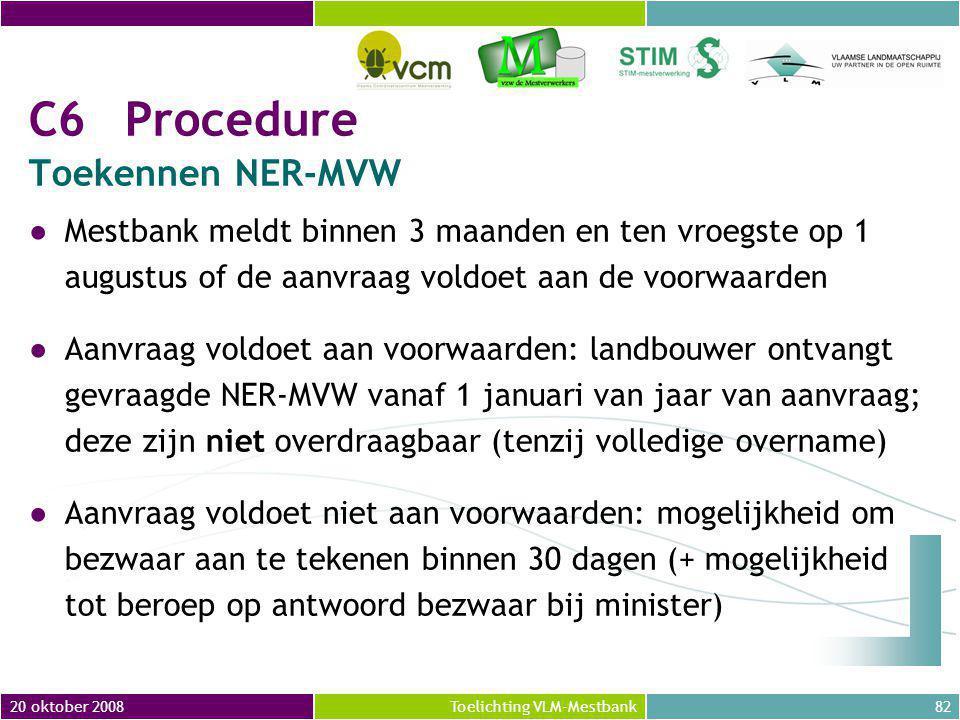 20 oktober 200882Toelichting VLM-Mestbank C6Procedure Toekennen NER-MVW ●Mestbank meldt binnen 3 maanden en ten vroegste op 1 augustus of de aanvraag voldoet aan de voorwaarden ●Aanvraag voldoet aan voorwaarden: landbouwer ontvangt gevraagde NER-MVW vanaf 1 januari van jaar van aanvraag; deze zijn niet overdraagbaar (tenzij volledige overname) ●Aanvraag voldoet niet aan voorwaarden: mogelijkheid om bezwaar aan te tekenen binnen 30 dagen (+ mogelijkheid tot beroep op antwoord bezwaar bij minister)