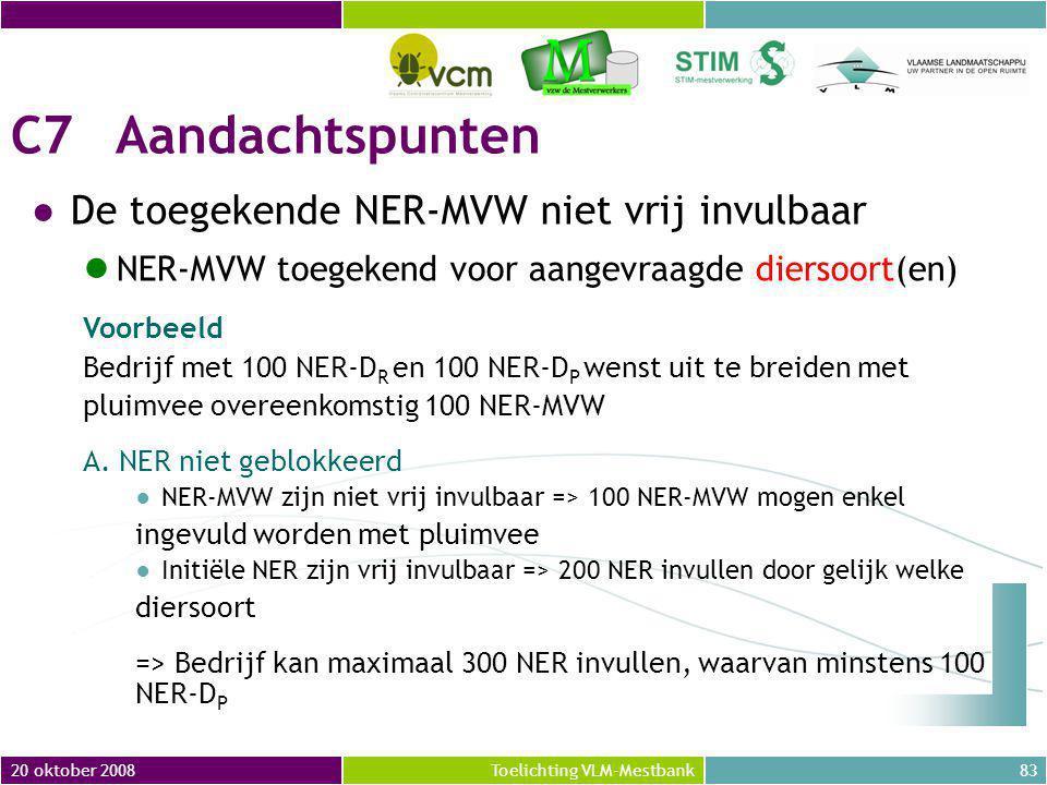 20 oktober 200883Toelichting VLM-Mestbank C7Aandachtspunten ●De toegekende NER-MVW niet vrij invulbaar NER-MVW toegekend voor aangevraagde diersoort(en) Voorbeeld Bedrijf met 100 NER-D R en 100 NER-D P wenst uit te breiden met pluimvee overeenkomstig 100 NER-MVW A.
