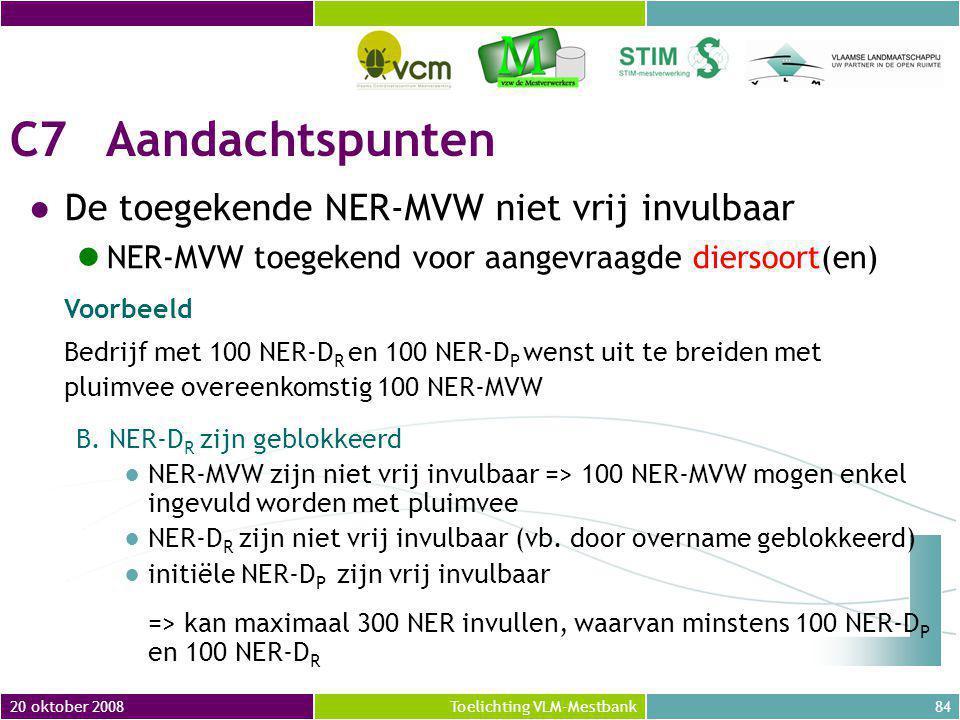 20 oktober 200884Toelichting VLM-Mestbank C7Aandachtspunten ●De toegekende NER-MVW niet vrij invulbaar NER-MVW toegekend voor aangevraagde diersoort(en) Voorbeeld Bedrijf met 100 NER-D R en 100 NER-D P wenst uit te breiden met pluimvee overeenkomstig 100 NER-MVW B.