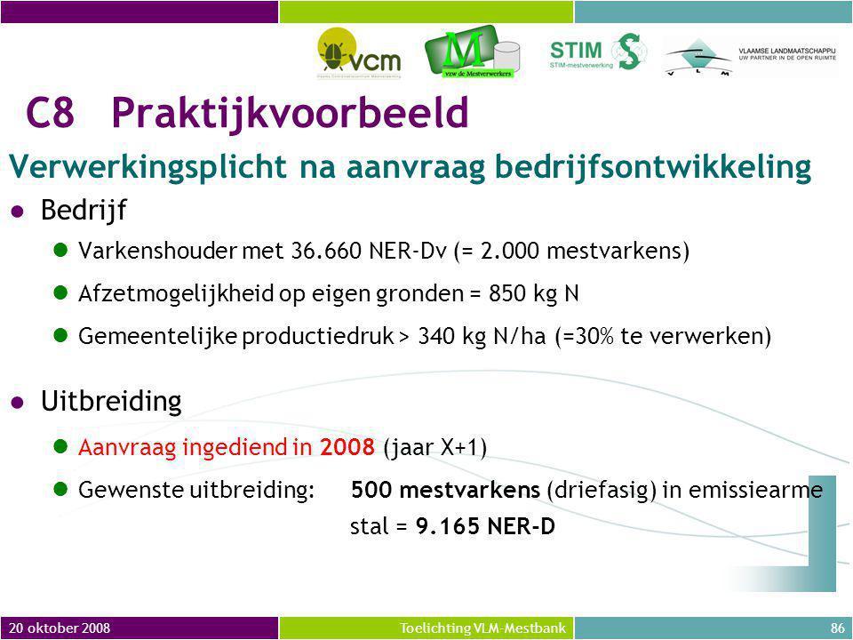 20 oktober 200886Toelichting VLM-Mestbank C8Praktijkvoorbeeld Verwerkingsplicht na aanvraag bedrijfsontwikkeling ●Bedrijf Varkenshouder met 36.660 NER-Dv (= 2.000 mestvarkens) Afzetmogelijkheid op eigen gronden = 850 kg N Gemeentelijke productiedruk > 340 kg N/ha (=30% te verwerken) ●Uitbreiding Aanvraag ingediend in 2008 (jaar X+1) Gewenste uitbreiding:500 mestvarkens (driefasig) in emissiearme stal = 9.165 NER-D