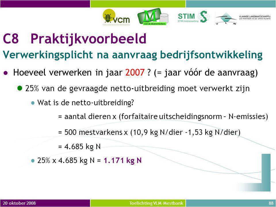 20 oktober 200888Toelichting VLM-Mestbank C8Praktijkvoorbeeld Verwerkingsplicht na aanvraag bedrijfsontwikkeling ●Hoeveel verwerken in jaar 2007 .