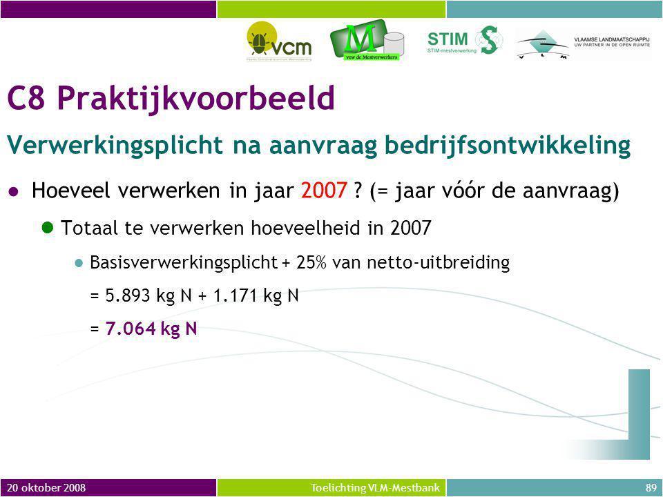 20 oktober 200889Toelichting VLM-Mestbank C8 Praktijkvoorbeeld Verwerkingsplicht na aanvraag bedrijfsontwikkeling ●Hoeveel verwerken in jaar 2007 .