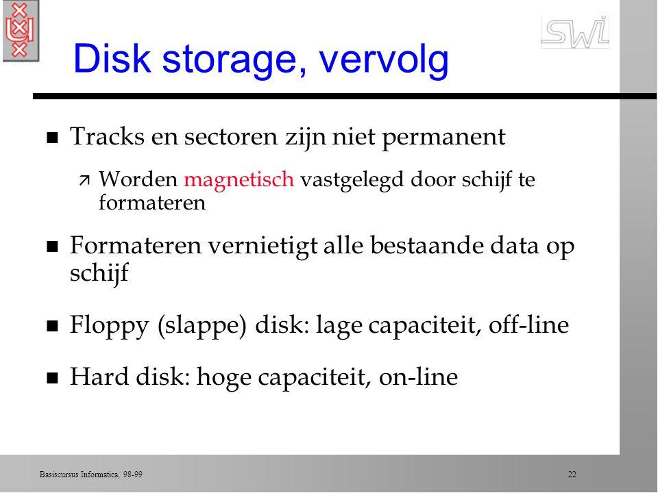 Basiscursus Informatica, 98-99 21 Disk storage (schijf) n Lees-/schrijfkoppen onder/boven schijf n Als schijf draait, lezen koppen een cirkel ä track ä opgedeeld in sectors, met data in bit-strings n Variatie per type schijf ä aantal tracks op oppervlak ä aantal sectors per track (sector = 512 of 1024 bytes) n Figuur 1.9, pagina 25