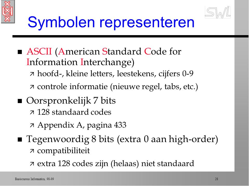 Basiscursus Informatica, 98-99 27 Overzicht college 1 n Opslag van bits n Main memory n Mass storage n Coderen van op te slaan informatie n Binaire sy