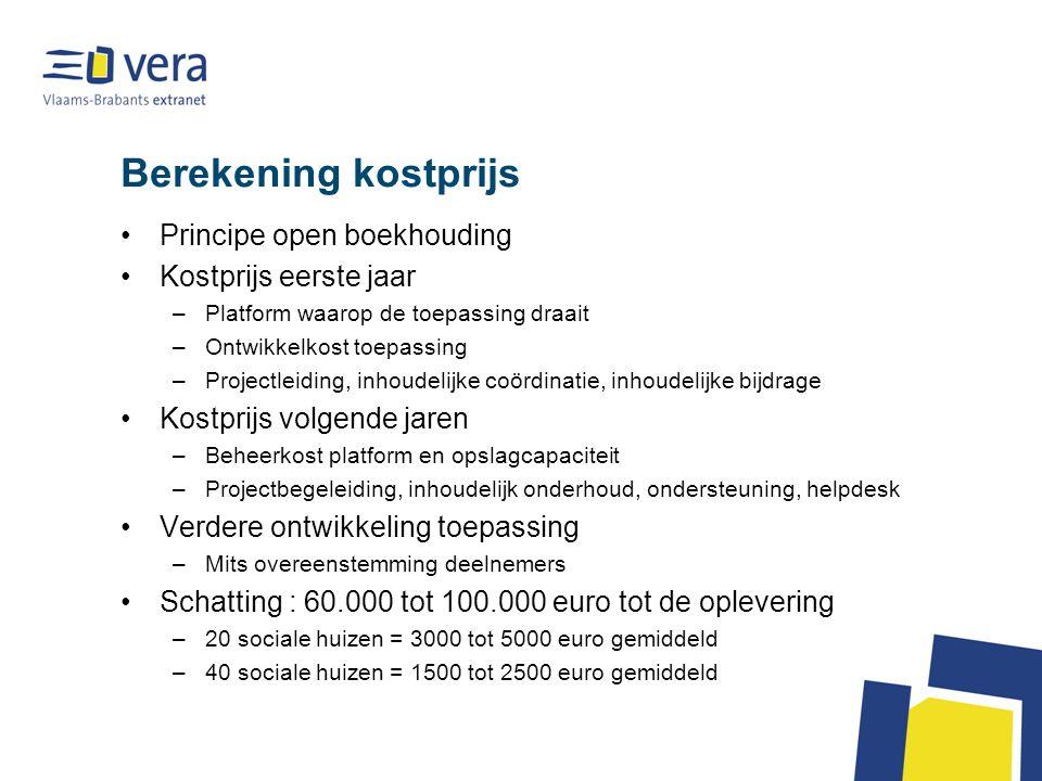 Berekening kostprijs Principe open boekhouding Kostprijs eerste jaar –Platform waarop de toepassing draait –Ontwikkelkost toepassing –Projectleiding, inhoudelijke coördinatie, inhoudelijke bijdrage Kostprijs volgende jaren –Beheerkost platform en opslagcapaciteit –Projectbegeleiding, inhoudelijk onderhoud, ondersteuning, helpdesk Verdere ontwikkeling toepassing –Mits overeenstemming deelnemers Schatting : 60.000 tot 100.000 euro tot de oplevering –20 sociale huizen = 3000 tot 5000 euro gemiddeld –40 sociale huizen = 1500 tot 2500 euro gemiddeld