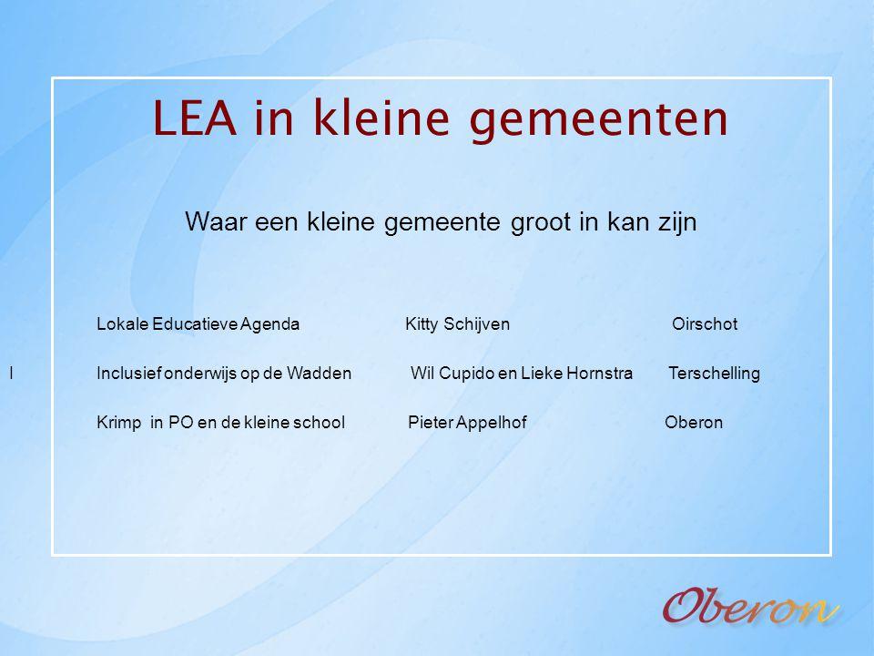 LEA in kleine gemeenten Waar een kleine gemeente groot in kan zijn Lokale Educatieve Agenda Kitty Schijven Oirschot IInclusief onderwijs op de Wadden