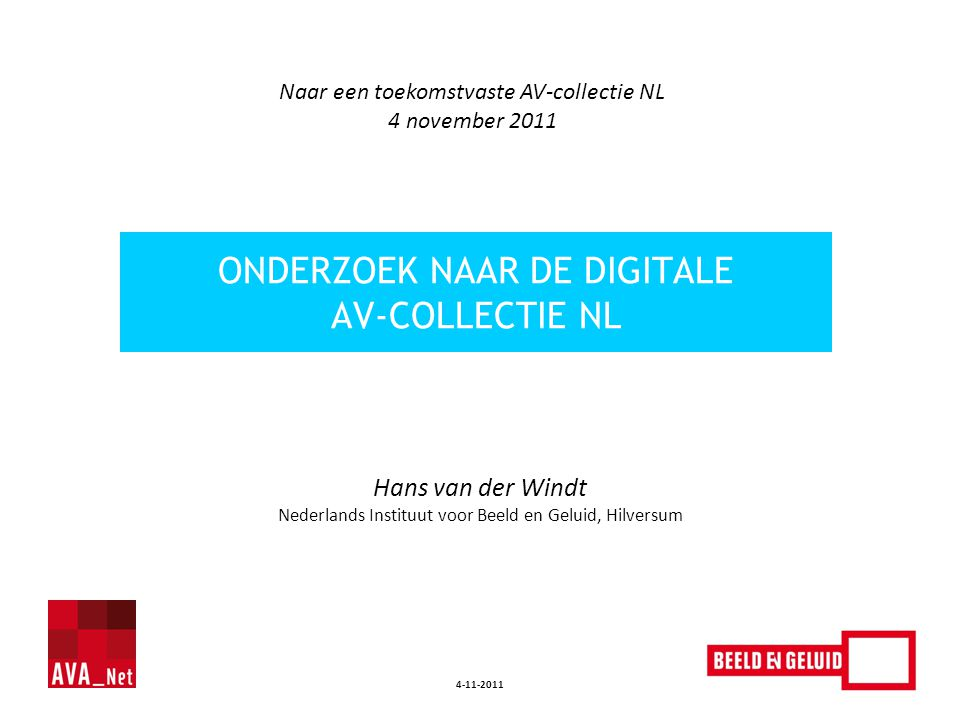 4-11-2011 Hans van der Windt Nederlands Instituut voor Beeld en Geluid, Hilversum ONDERZOEK NAAR DE DIGITALE AV-COLLECTIE NL Naar een toekomstvaste AV