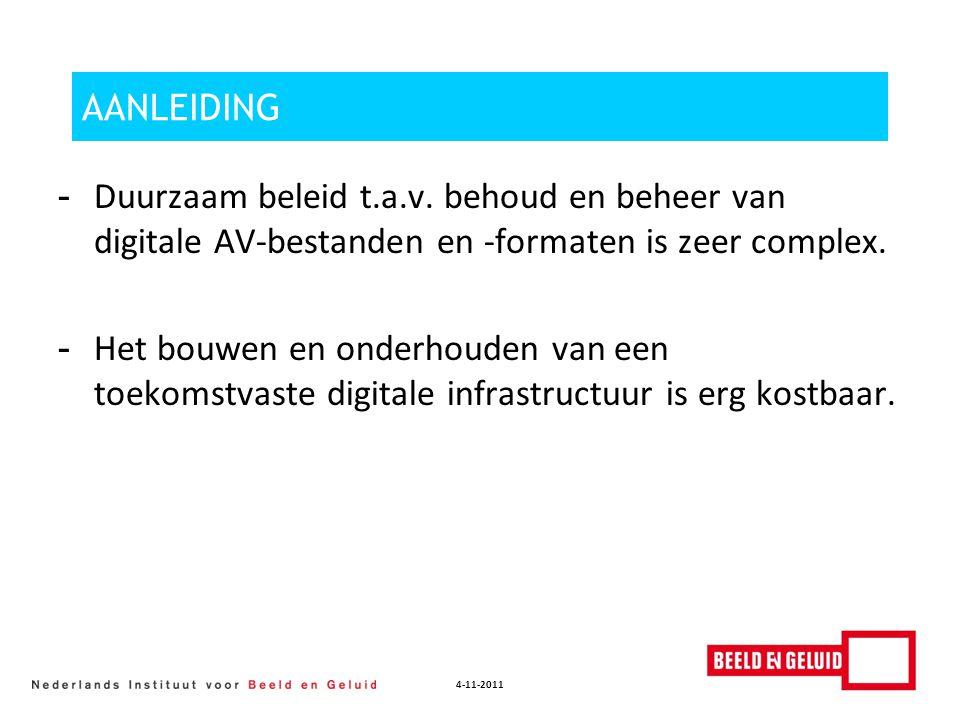 4-11-2011 AANLEIDING - Duurzaam beleid t.a.v. behoud en beheer van digitale AV-bestanden en -formaten is zeer complex. - Het bouwen en onderhouden van