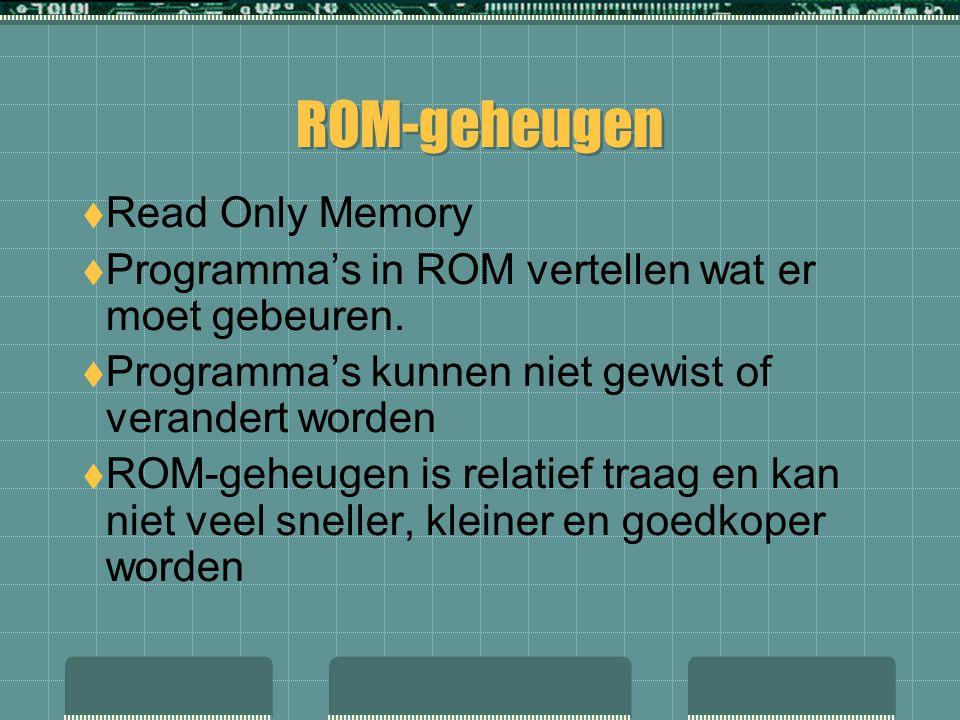 ROM-geheugen  Read Only Memory  Programma's in ROM vertellen wat er moet gebeuren.  Programma's kunnen niet gewist of verandert worden  ROM-geheug