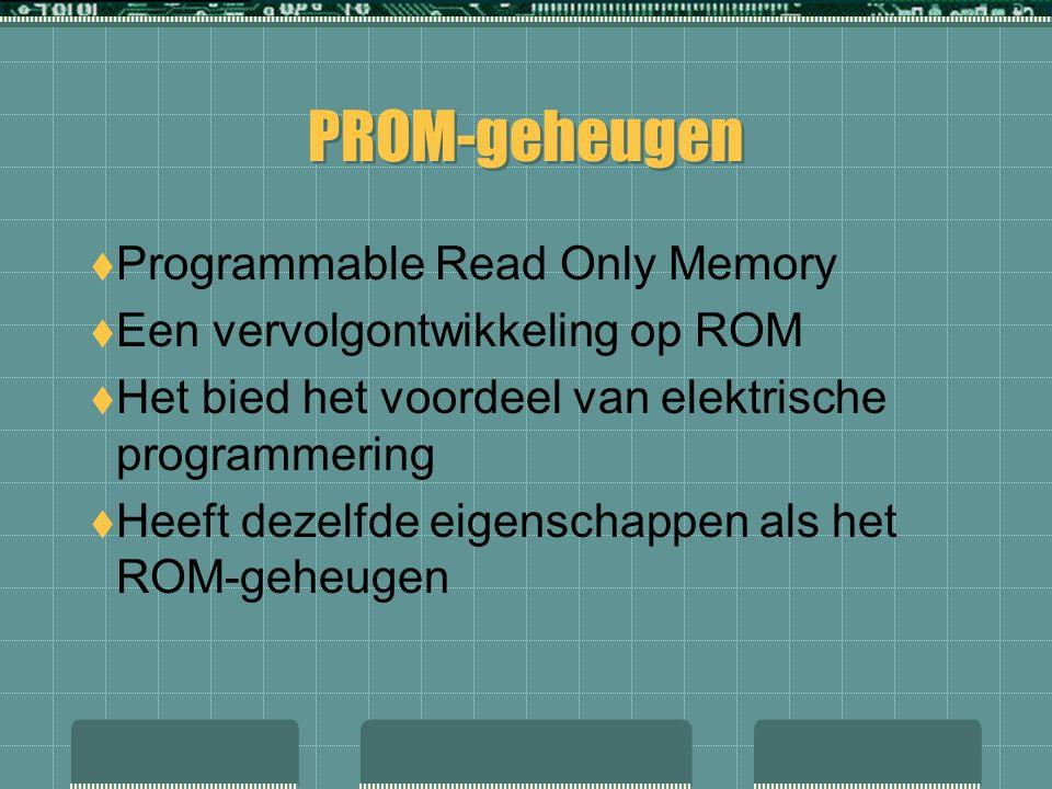  Programmable Read Only Memory  Een vervolgontwikkeling op ROM  Het bied het voordeel van elektrische programmering  Heeft dezelfde eigenschappen