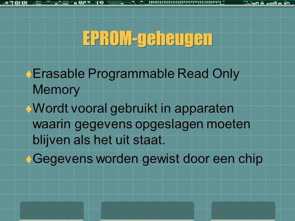 EPROM-geheugen  Erasable Programmable Read Only Memory  Wordt vooral gebruikt in apparaten waarin gegevens opgeslagen moeten blijven als het uit sta