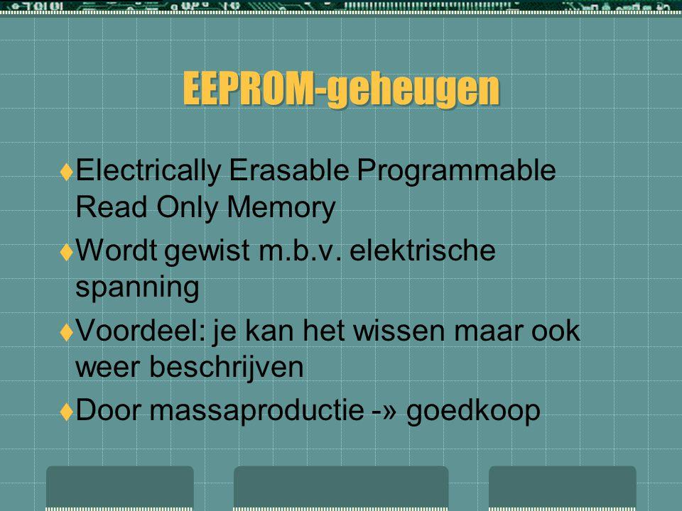 EEPROM-geheugen  Electrically Erasable Programmable Read Only Memory  Wordt gewist m.b.v. elektrische spanning  Voordeel: je kan het wissen maar oo