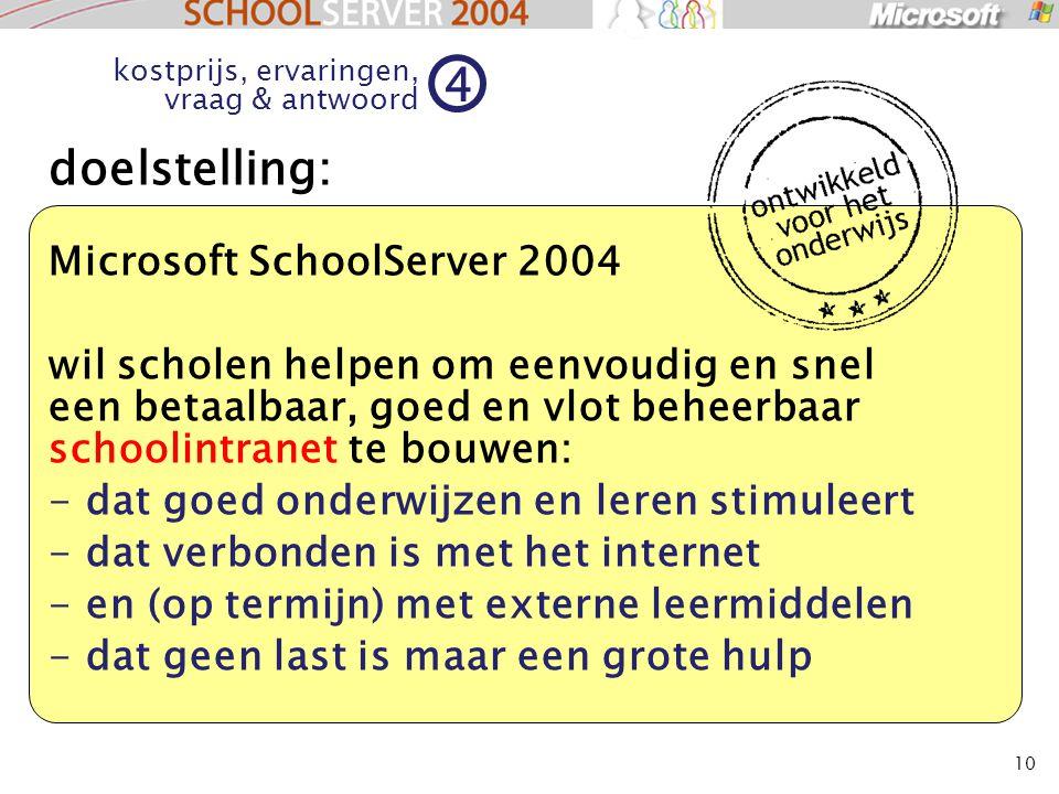 10 kostprijs, ervaringen, vraag & antwoord 4 doelstelling: Microsoft SchoolServer 2004 wil scholen helpen om eenvoudig en snel een betaalbaar, goed en vlot beheerbaar schoolintranet te bouwen: - dat goed onderwijzen en leren stimuleert - dat verbonden is met het internet - en (op termijn) met externe leermiddelen - dat geen last is maar een grote hulp
