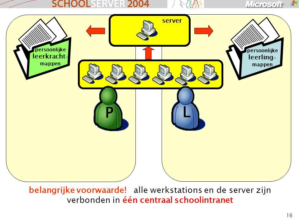 16 belangrijke voorwaarde! alle werkstations en de server zijn verbonden in één centraal schoolintranet server L P persoonlijke leerkracht - mappen pe