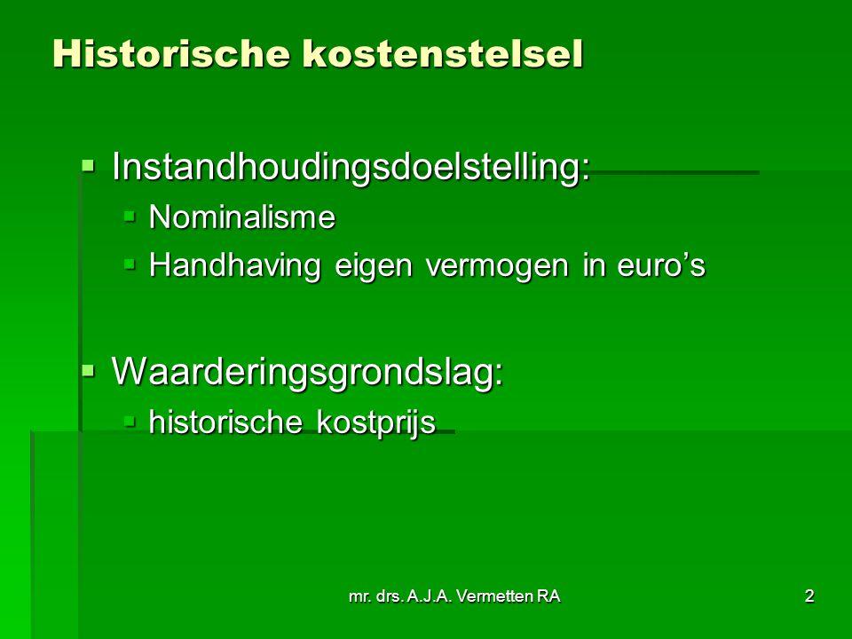 mr. drs. A.J.A. Vermetten RA2 Historische kostenstelsel  Instandhoudingsdoelstelling:  Nominalisme  Handhaving eigen vermogen in euro's  Waarderin