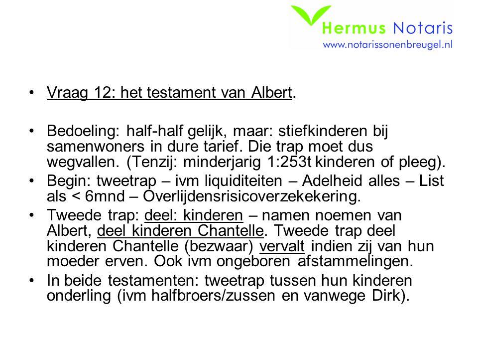 Vraag 12: het testament van Albert. Bedoeling: half-half gelijk, maar: stiefkinderen bij samenwoners in dure tarief. Die trap moet dus wegvallen. (Ten