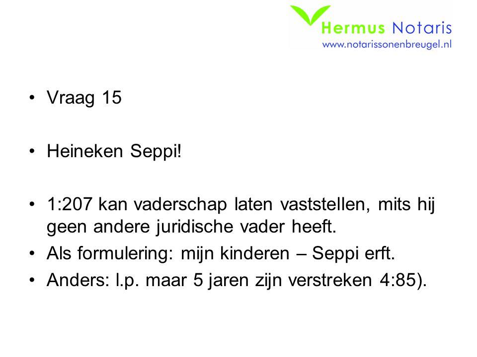 Vraag 15 Heineken Seppi! 1:207 kan vaderschap laten vaststellen, mits hij geen andere juridische vader heeft. Als formulering: mijn kinderen – Seppi e