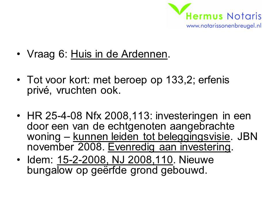 Vraag 6: Huis in de Ardennen. Tot voor kort: met beroep op 133,2; erfenis privé, vruchten ook. HR 25-4-08 Nfx 2008,113: investeringen in een door een