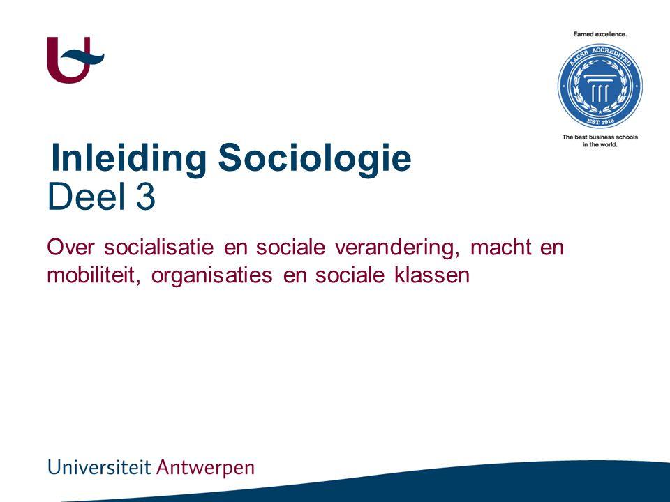 Deel 3 Over socialisatie en sociale verandering, macht en mobiliteit, organisaties en sociale klassen Inleiding Sociologie