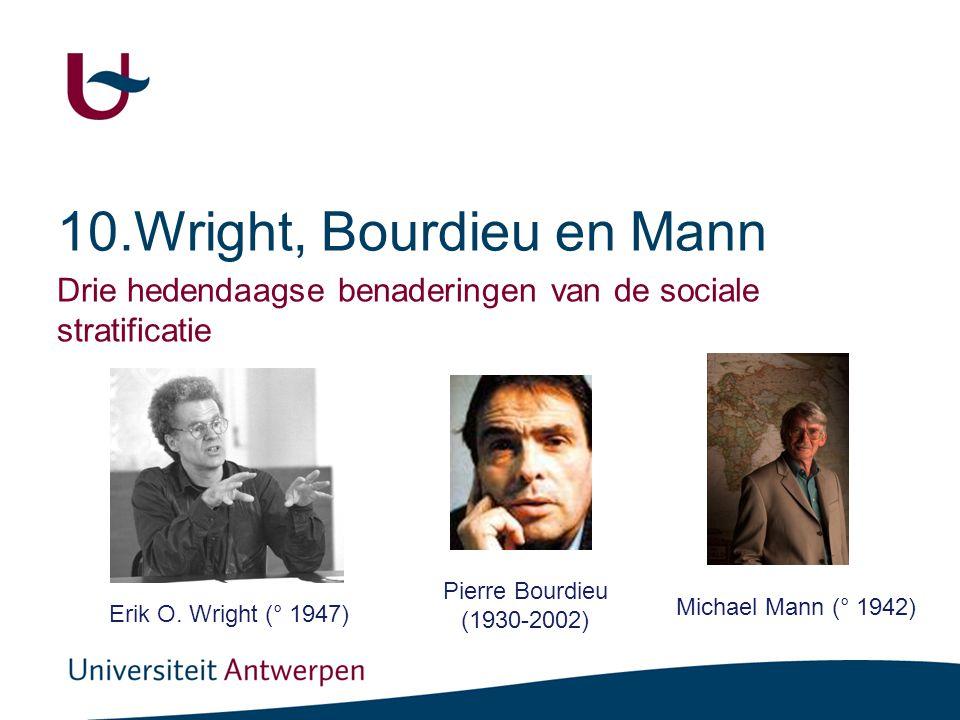 10.Wright, Bourdieu en Mann Drie hedendaagse benaderingen van de sociale stratificatie Erik O. Wright (° 1947) Pierre Bourdieu (1930-2002) Michael Man
