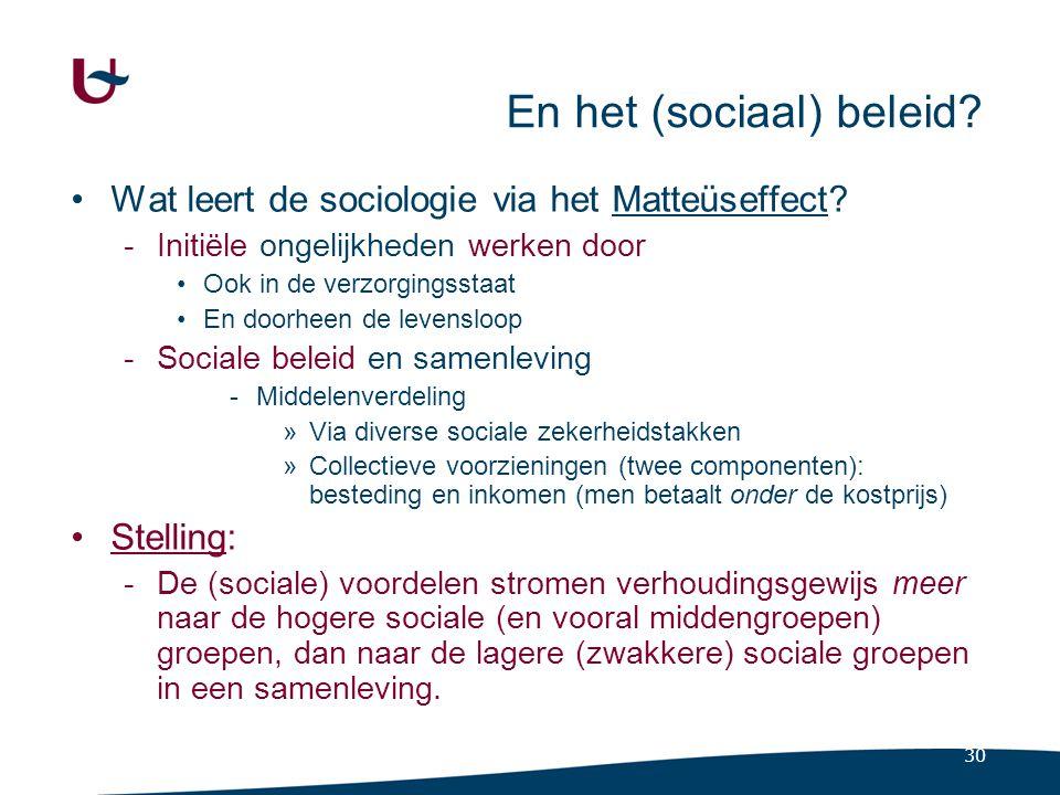 30 En het (sociaal) beleid? Wat leert de sociologie via het Matteüseffect? -Initiële ongelijkheden werken door Ook in de verzorgingsstaat En doorheen