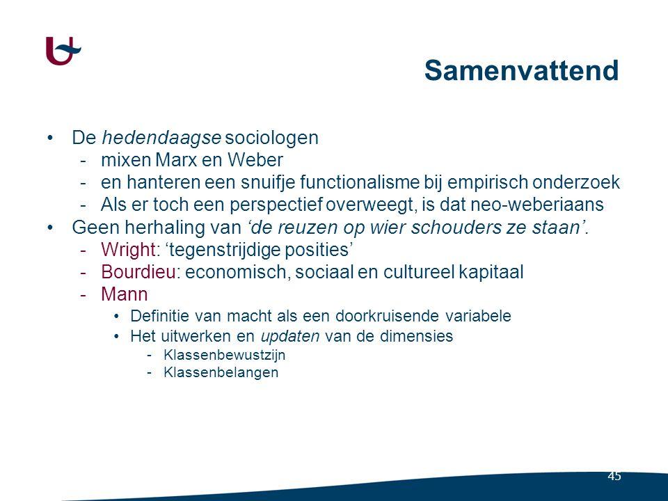 45 Samenvattend De hedendaagse sociologen -mixen Marx en Weber -en hanteren een snuifje functionalisme bij empirisch onderzoek -Als er toch een perspe