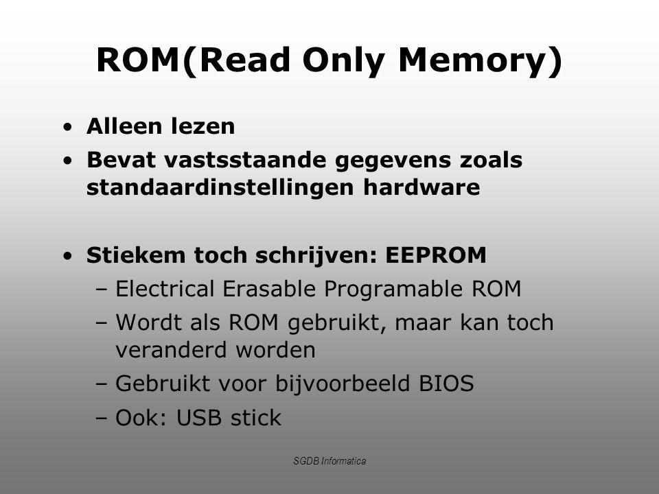 SGDB Informatica ROM(Read Only Memory) Alleen lezen Bevat vastsstaande gegevens zoals standaardinstellingen hardware Stiekem toch schrijven: EEPROM –E