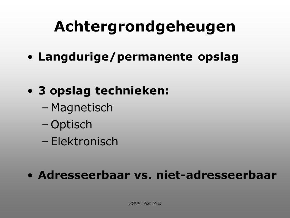 SGDB Informatica Achtergrondgeheugen Langdurige/permanente opslag 3 opslag technieken: –Magnetisch –Optisch –Elektronisch Adresseerbaar vs. niet-adres