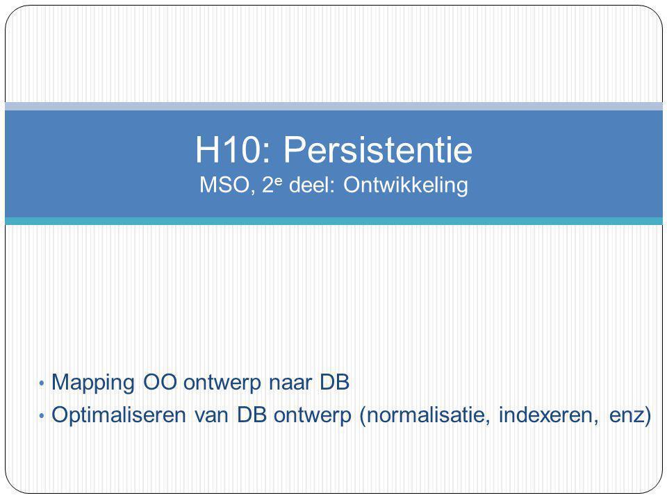 Mapping OO ontwerp naar DB Optimaliseren van DB ontwerp (normalisatie, indexeren, enz) H10: Persistentie MSO, 2 e deel: Ontwikkeling