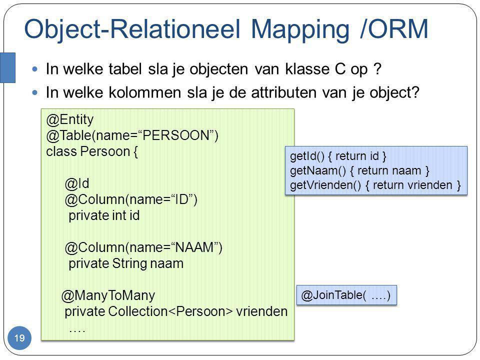 Object-Relationeel Mapping /ORM In welke tabel sla je objecten van klasse C op ? In welke kolommen sla je de attributen van je object? 19 @Entity @Tab