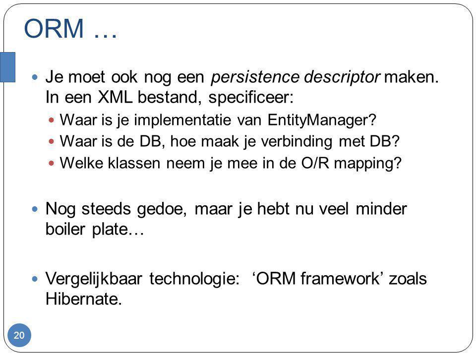 ORM … Je moet ook nog een persistence descriptor maken. In een XML bestand, specificeer: Waar is je implementatie van EntityManager? Waar is de DB, ho