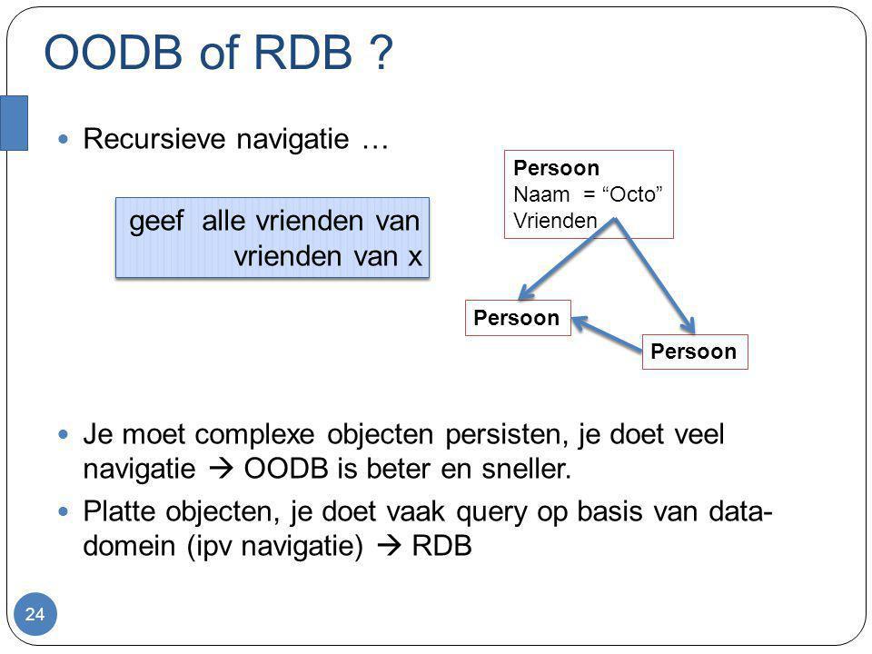 OODB of RDB ? Recursieve navigatie … Je moet complexe objecten persisten, je doet veel navigatie  OODB is beter en sneller. Platte objecten, je doet