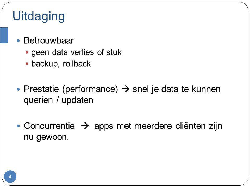 Uitdaging 4 Betrouwbaar geen data verlies of stuk backup, rollback Prestatie (performance)  snel je data te kunnen querien / updaten Concurrentie  a