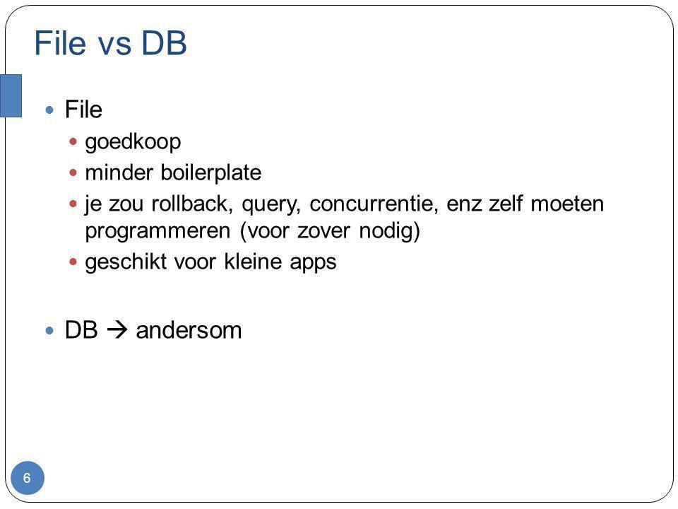 File vs DB 6 File goedkoop minder boilerplate je zou rollback, query, concurrentie, enz zelf moeten programmeren (voor zover nodig) geschikt voor klei